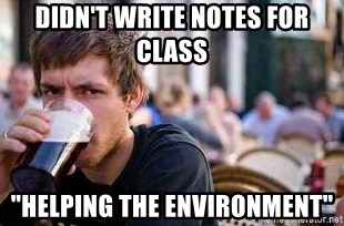 """The Lazy College Senior - didn't write notes for class """"helping the environment"""""""