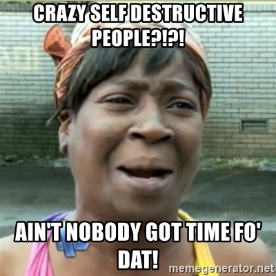 Ain't Nobody got time fo that - crazy self destructive people?!?! Ain't nobody got time fo' dat!