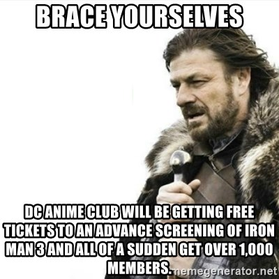Prepare yourself - Brace yourselves DC Anime Club will be getting free tickets to an advance screening of Iron Man 3 and all of a sudden get over 1,000 members.