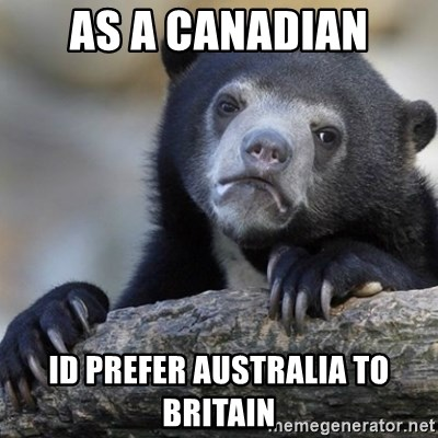 Confession Bear - as a canadian id prefer australia to britain