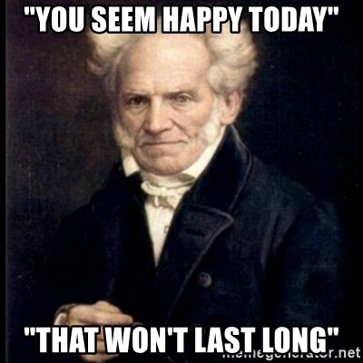 "Arthur Schopenhauer - ""You seem happy today"" ""THat won't last long"""