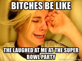 leave britney alone - Bitches be like The laughed at me at the Super Bowl party