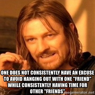 "One Does Not Simply -  ONE DOES NOT CONSISTENTLY HAVE AN EXCUSE TO AVOID HANGING OUT WITH ONE ""FRIEND"" WHILE CONSISTENTLY HAVING TIME FOR OTHER ""FRIENDS"""