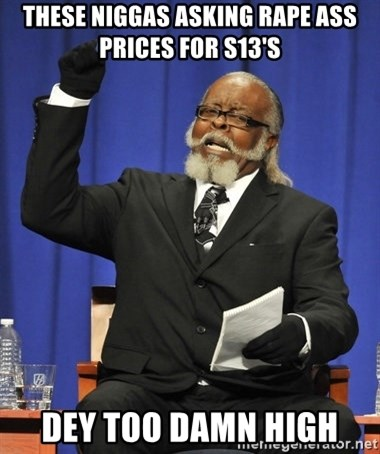 Rent Is Too Damn High - These niggas Asking RapE ass prices for s13's DeY Too damn high