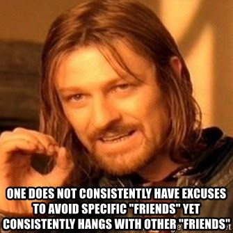 """One Does Not Simply -  ONE DOES NOT CONSISTENTLY HAVE EXCUSES TO AVOID SPECIFIC """"FRIENDS"""" YET CONSISTENTLY HANGS WITH OTHER """"FRIENDS"""""""