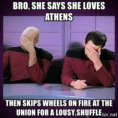 Double Facepalm - bro, She says she loves athens then skips wheels on fire at the union for a lousy shuffle