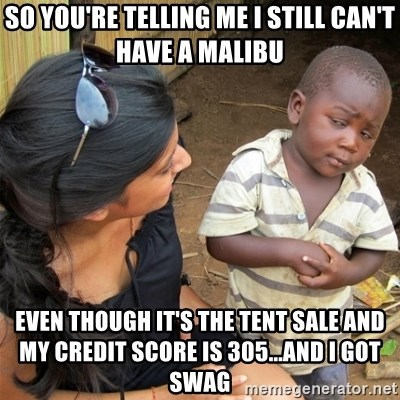 So You're Telling me - so you're telling me i still can't have a malibu even though it's the tent sale and my credit score is 305...and i got swag