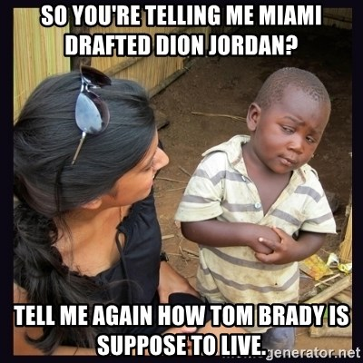 Skeptical third-world kid - So you're telling me Miami drafted Dion Jordan? Tell me again how Tom brady is suppose to live.