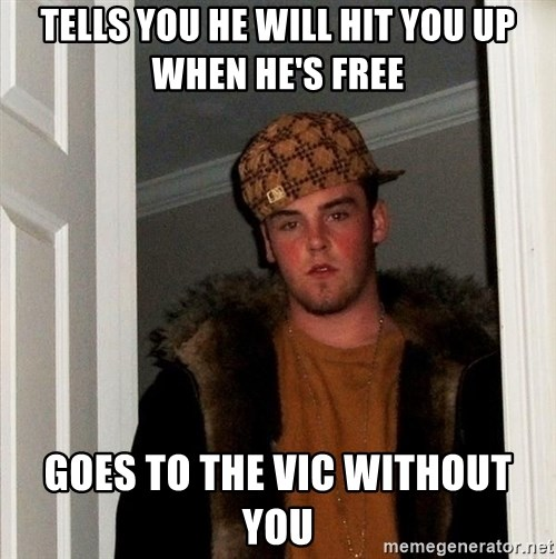 Scumbag Steve - TELLS YOU HE WILL HIT YOU UP WHEN HE'S FREE Goes to the Vic without you