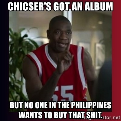 Dikembe Mutombo - Chicser's got an album but no one in the philippines wants to buy that shit.