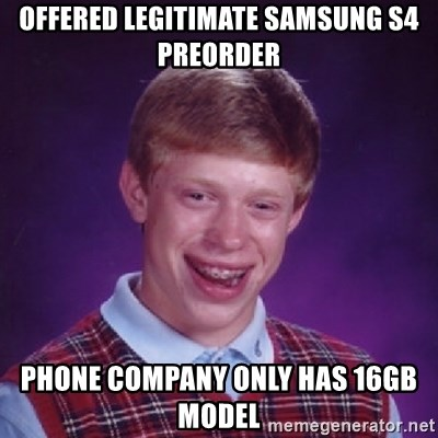 Bad Luck Brian - offered legitimate Samsung s4 preorder phone company only has 16gb model
