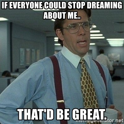 Yeah that'd be great... - if everyone could stop dreaming about me.. that'd be great.