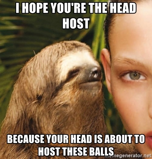 The Rape Sloth - I hope you're The head host Because your head is about to host thEse balls