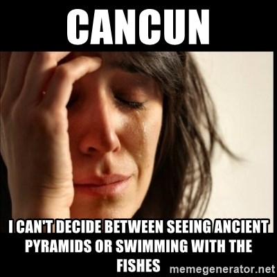 First World Problems - cancun i can't decide between seeing ancient pyramids or swimming with the fishes