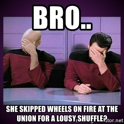 Double Facepalm - bro.. she skipped wheels on fire at the union for a lousy shuffle?