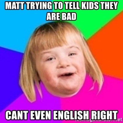 I can count to potato - MATT TRYING TO TELL KIDS THEY ARE BAD CANT EVEN ENGLISH RIGHT