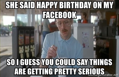 so i guess you could say things are getting pretty serious - she said happy birthday on my facebook so i guess you could say things are getting pretty serious