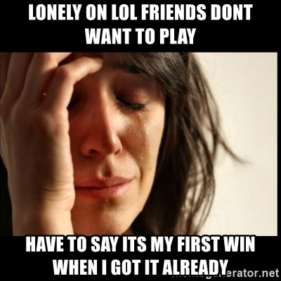 First World Problems - Lonely on lol friends dont want to play have to say its my first win when i got it already