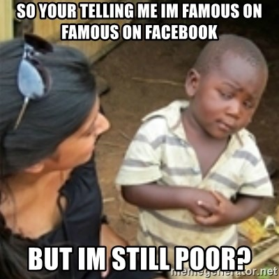 Skeptical african kid  - So your telling me im famous on famous on facebook But im still poor?