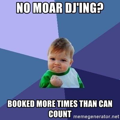 Success Kid - no moar DJ'ing? booked more times than can count