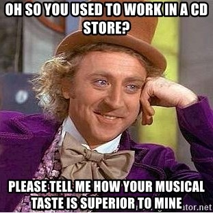 Willy Wonka - Oh so you used to work in a cd store? please tell me how your musical taste is superior to mine