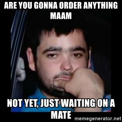 just waiting for a mate - Are you Gonna order anything maAm NOt yet, just waiting on a mate