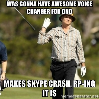 Fuck It Bill Murray - Was gonna have awesome voice changer for dnd makes skype crash, rp-ing it is