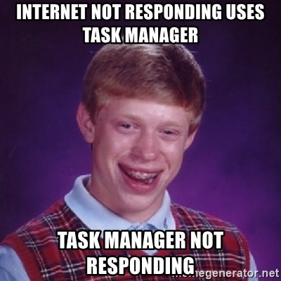 Bad Luck Brian - internet not responding uses Task manager  task manager not responding