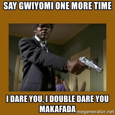 say what one more time - say gwiyomi one more time i dare you, i double dare you makafada