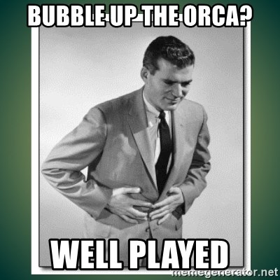 well played - bubble up the orca? well played