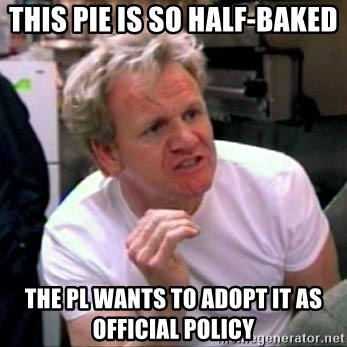 Gordon Ramsay - this pie is so half-baked the pl wants to adopt it as official policy