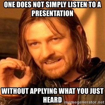 One Does Not Simply - One does not simply listen to a presentation without applying what you just heard