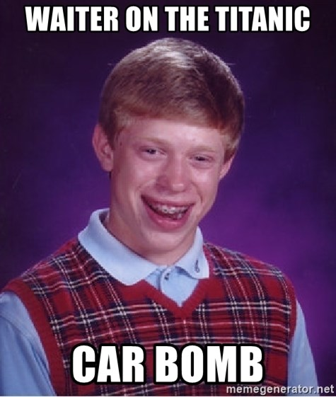 Bad Luck Brian - waiter on the titanic car bomb