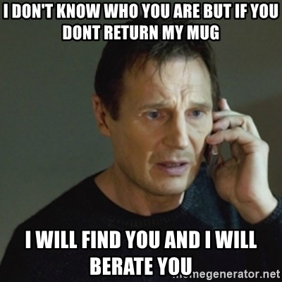 taken meme - I don't know who you are but if you dont return my mug I will find you and i will berate you