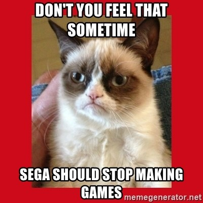 No cat - Don't you feel that sometime sega should stop making games