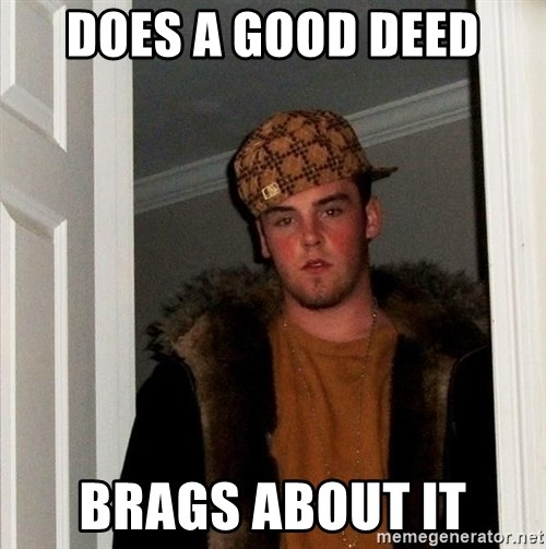 Scumbag Steve - Does a good deed brags about it