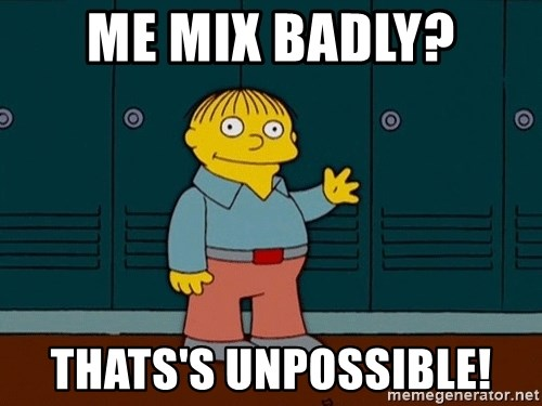 Ralph Wiggum - Me mix badly? Thats's unpossible!