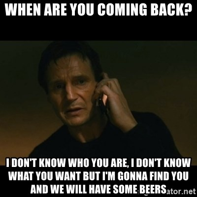 liam neeson taken - When are you coming back? I don't know who you are, I don't know what you want but I'm gonna find you and we will have some beers