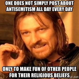 One Does Not Simply - one does not simply post about antisemitism all day every day only to make fun of other people for their religious beliefs