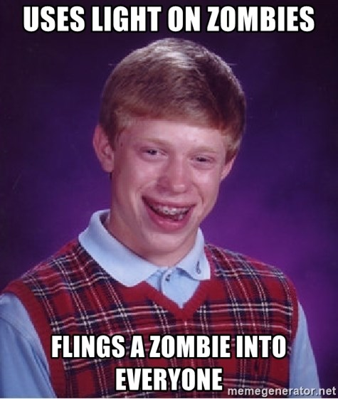 Bad Luck Brian - uses light on zombies flings a zombie into everyone