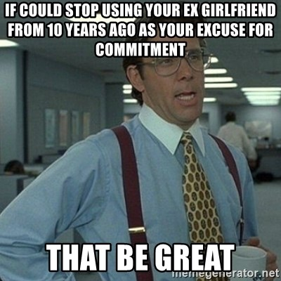 Yeah that'd be great... - If could stop using your ex girlfriend from 10 years ago as your excuse for commitment that be great