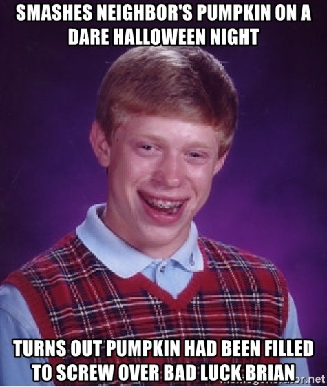 Bad Luck Brian - smashes neighbor's pumpkin on a dare halloween night turns out pumpkin had been filled to screw over bad luck brian