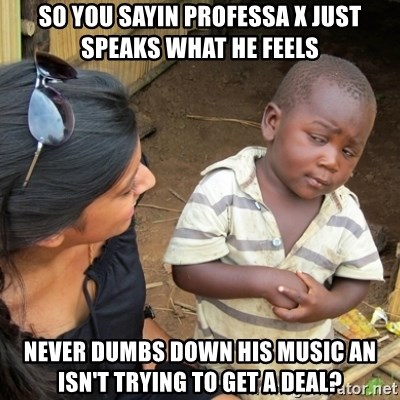 Skeptical 3rd World Kid - so you sayin professa x just speaks what he feels never dumbs down his music an isn't trying to get a deal?