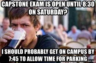 The Lazy College Senior - capstone exam is open until 8:30 on saturday? I should probably get on campus by 7:45 to allow time for parking
