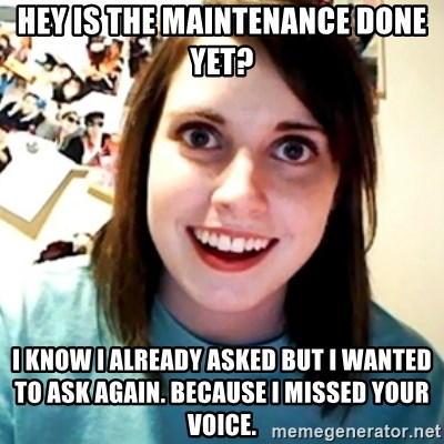 Overly Obsessed Girlfriend - hey is the MAINTENANCE done yet? i know i already asked but i wanted to ask again. because i missed your voice.