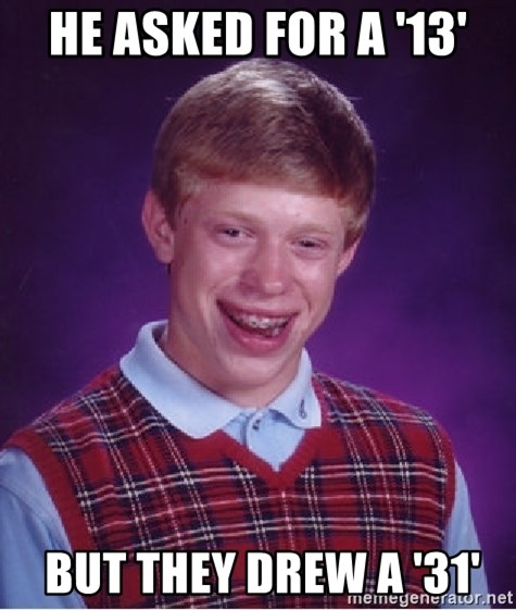 Bad Luck Brian - He asked for a '13'  BUT THEY DREW A '31'