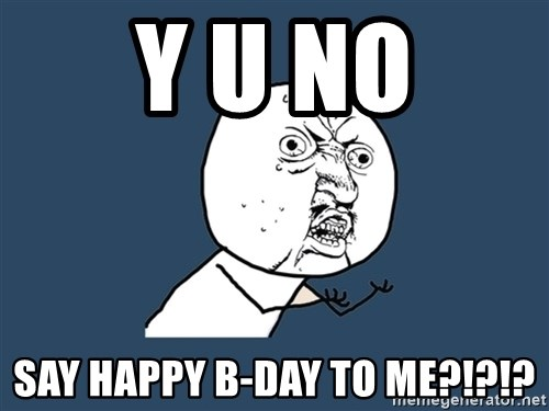 Y U No - Y U NO SAY HAPPY B-DAY TO ME?!?!?