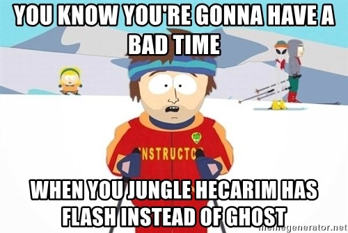 You're gonna have a bad time - You know you're gonna have a bad time when you jungle hecarim has flash instead of ghost