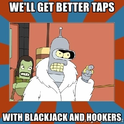 Blackjack and hookers bender - WE'LL GET BETTER TAPS WITH BLACKJACK AND HOOKERS