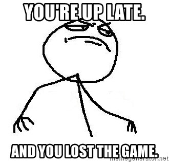 Like A Boss - you're up late. and you lost the game.